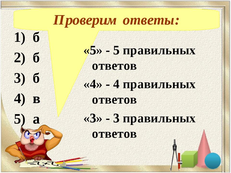 Проверим ответы: 1) б 2) б 3) б 4) в 5) а «5» - 5 правильных ответов «4» - 4...
