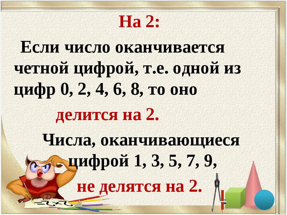 На 2: Если число оканчивается четной цифрой, т.е. одной из цифр 0, 2, 4, 6, 8...