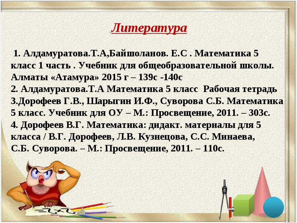 Литература 1. Алдамуратова.Т.А,Байшоланов. Е.С . Математика 5 класс 1 часть...