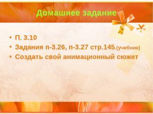 Домашнее задание П. 3.10 Задания п-3.26, п-3.27 стр.145.(учебник) Создать сво