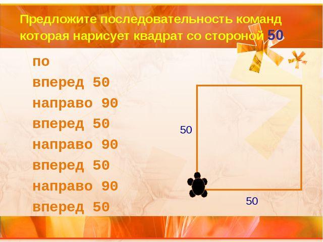Предложите последовательность команд которая нарисует квадрат со стороной 50...