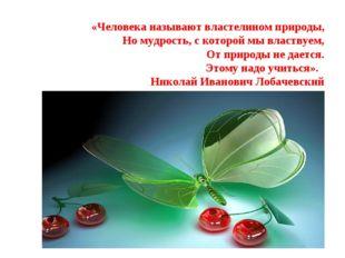 «Человека называют властелином природы, Но мудрость, с которой мы властвуем,