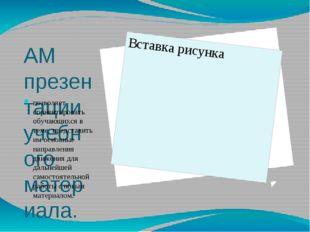 АМ презентации учебного материала. позволяет сориентировать обучающихся в тем
