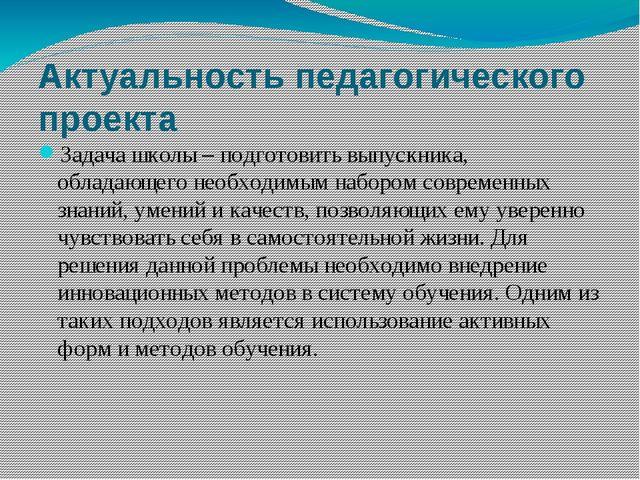 Актуальность педагогического проекта Задача школы – подготовить выпускника, о...