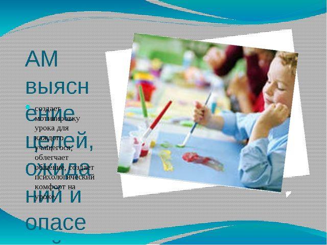 АМ выяснение целей, ожиданий и опасений. создает мотивировку урока для каждог...