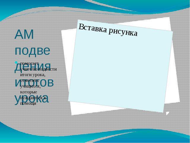 АМ подведения итогов урока помогает учителю подвести итоги урока, отметить уч...