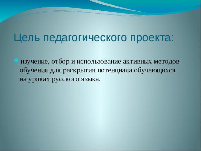 Цель педагогического проекта: изучение, отбор и использование активных методо...