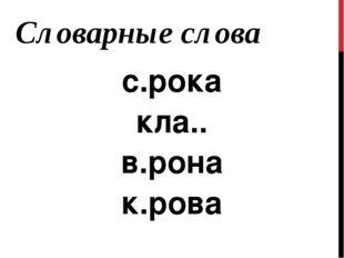 с.рока кла.. в.рона к.рова Словарные слова