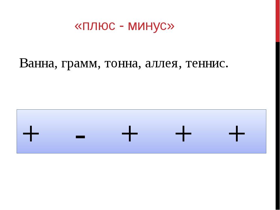 «плюс - минус» Ванна, грамм, тонна, аллея, теннис. + - + + +