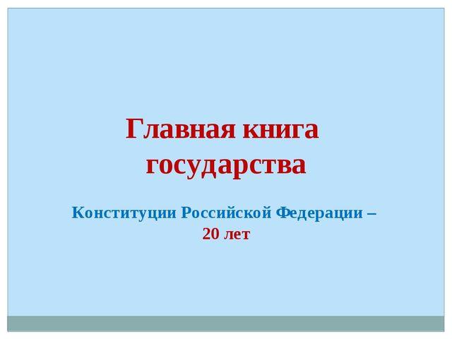 Главная книга государства Конституции Российской Федерации – 20 лет