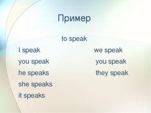 Пример to speak I speak we speak you speak you speak he speaks they speak she