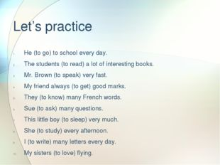 Let's practice He (to go) to school every day. The students (to read) a lot o