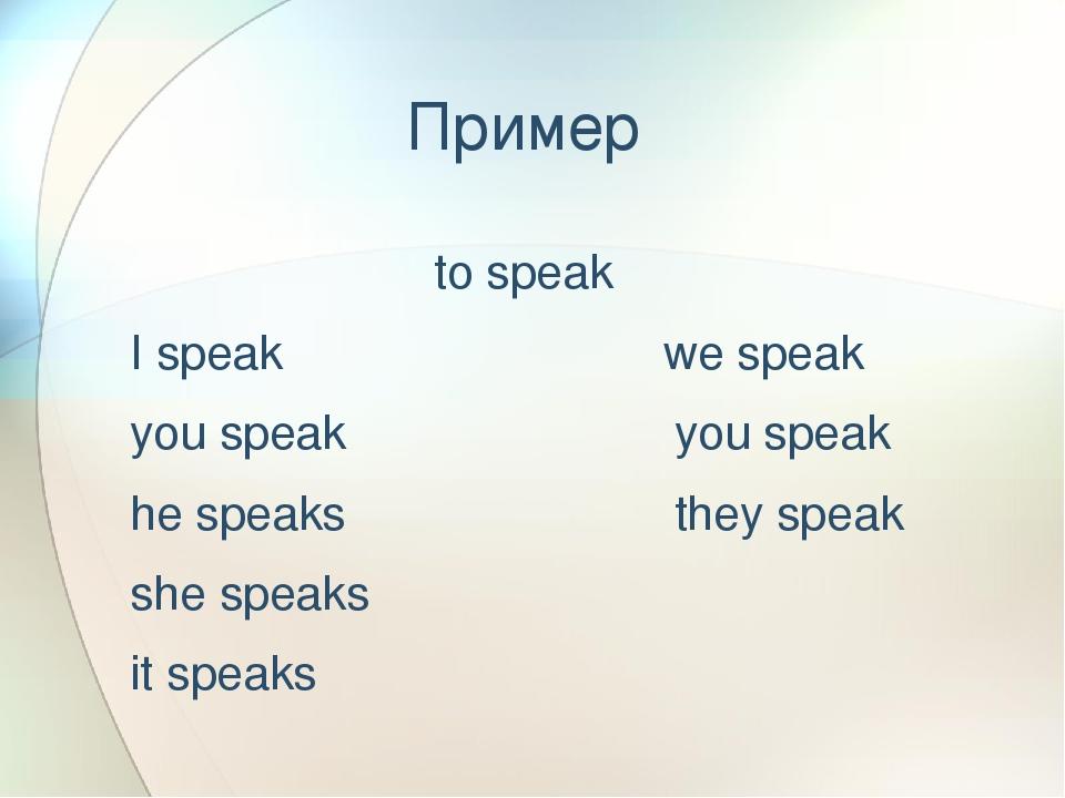 Пример to speak I speak we speak you speak you speak he speaks they speak she...