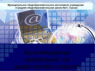 Мультимедийная презентация как дидактическое средство Муниципальное общеобраз