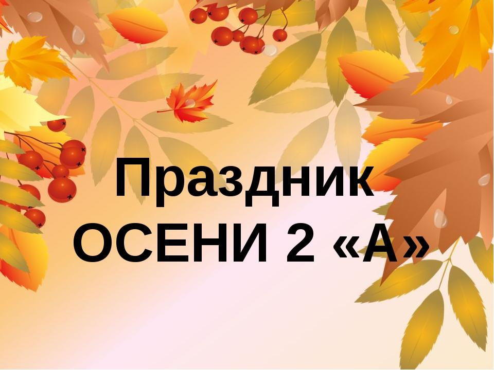 Праздник ОСЕНИ 2 «А»