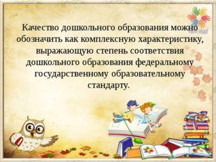 Качество дошкольного образования можно обозначить как комплексную характерист
