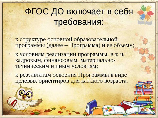 ФГОС ДО включает в себя требования: к структуре основной образовательной про...