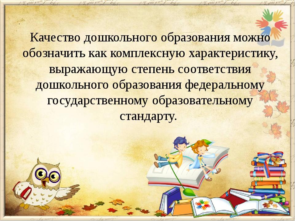 Качество дошкольного образования можно обозначить как комплексную характерист...