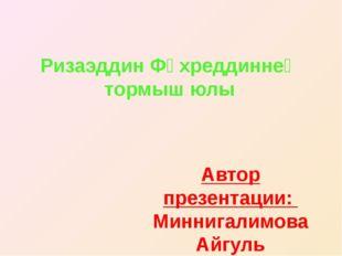 Ризаэддин Фәхреддиннең тормыш юлы Автор презентации: Миннигалимова Айгуль Уче