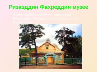 Ризаэддин Фахреддин музее Әлмәт районы Кичүчат авылында Ризаэддин Фахреддингә