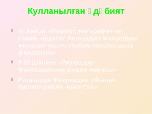 Кулланылган әдәбият Ә. Хәйри «Мәшһүр мәгърифәтче-галим, педагог Ризаэддин Фәх