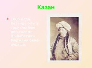 Казан 1886 елда Казанда олугъ тарихчы һәм дин галиме Шиһабетдин Мәрҗани белән