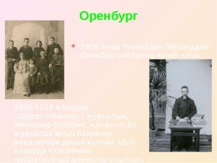 Оренбург 1906 елда Ризаэддин Фәхреддин Оренбур шәһәренә күчеп килә. 1908-1918