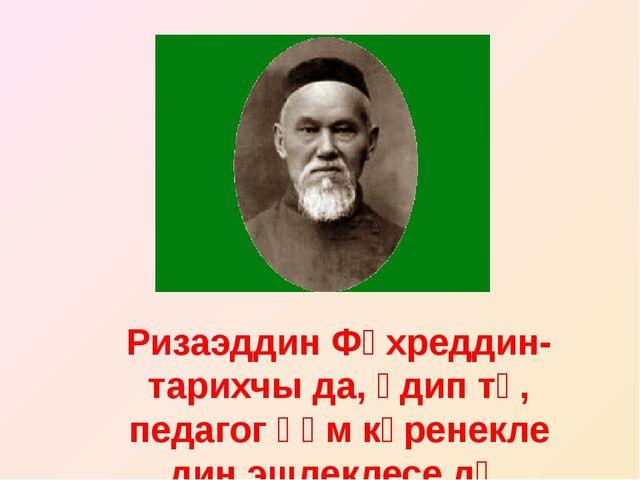 Ризаэддин Фәхреддин-тарихчы да, әдип тә, педагог һәм күренекле дин эшлеклесе...