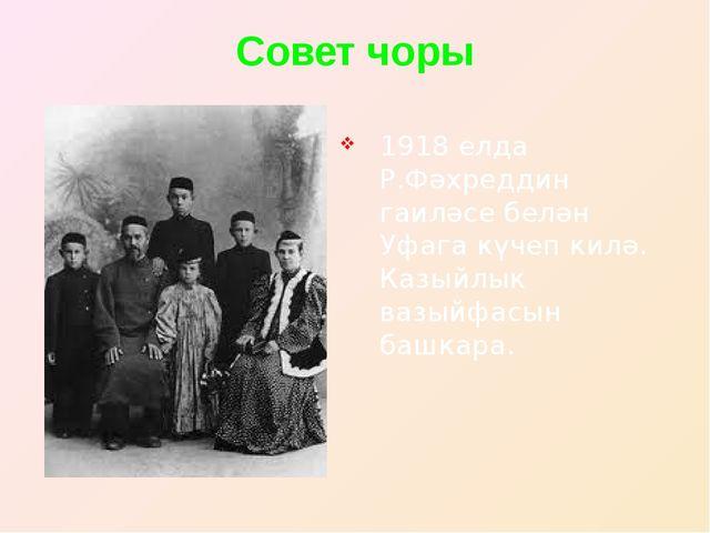 Совет чоры 1918 елда Р.Фәхреддин гаиләсе белән Уфага күчеп килә. Казыйлык ваз...
