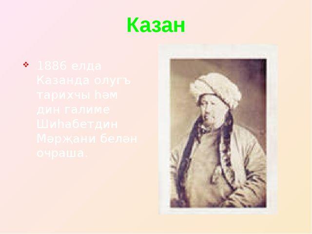 Казан 1886 елда Казанда олугъ тарихчы һәм дин галиме Шиһабетдин Мәрҗани белән...