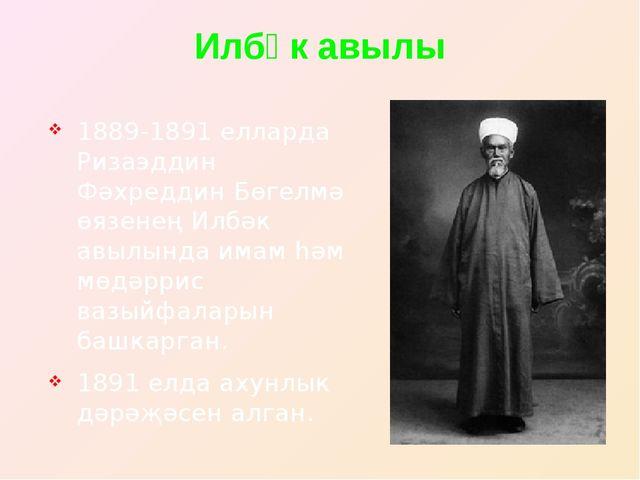 Илбәк авылы 1889-1891 елларда Ризаэддин Фәхреддин Бөгелмә өязенең Илбәк авылы...