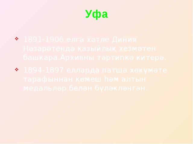 Уфа 1891-1906 елга хәтле Диния Нәзарәтендә казыйлык хезмәтен башкара.Архивны...