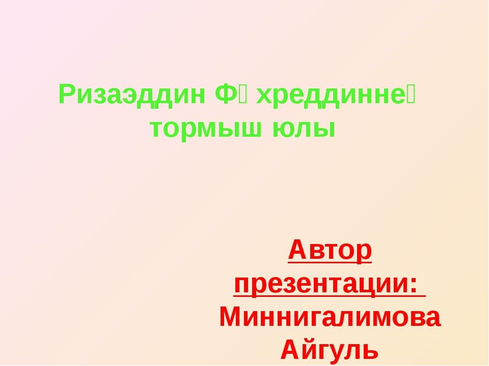 Ризаэддин Фәхреддиннең тормыш юлы Автор презентации: Миннигалимова Айгуль Уче...