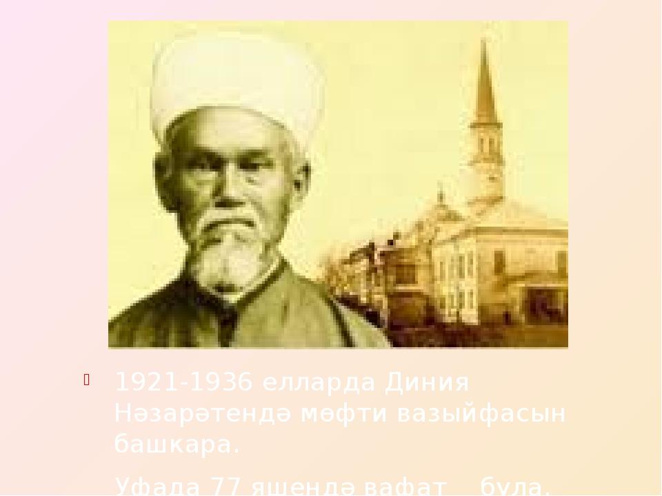 1921-1936 елларда Диния Нәзарәтендә мөфти вазыйфасын башкара. Уфада 77 яшендә...