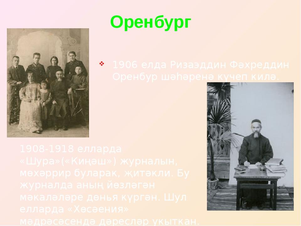 Оренбург 1906 елда Ризаэддин Фәхреддин Оренбур шәһәренә күчеп килә. 1908-1918...