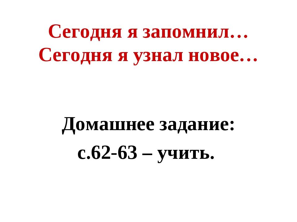 Сегодня я запомнил… Сегодня я узнал новое… Домашнее задание: с.62-63 – учить.