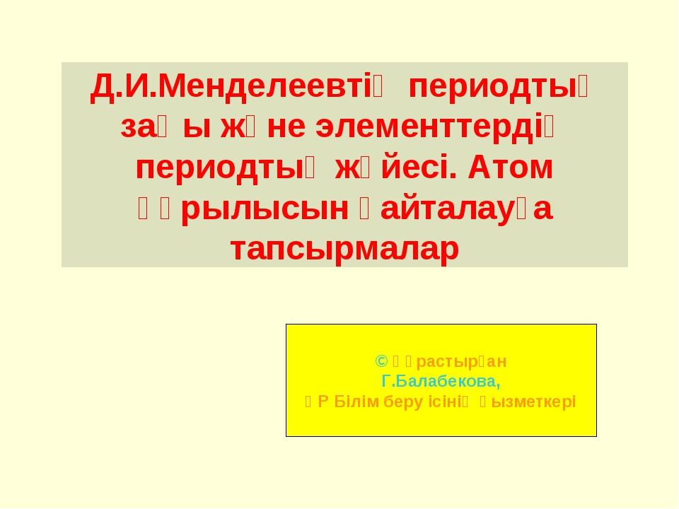 Д.И.Менделеевтің периодтық заңы және элементтердің периодтық жүйесі. Атом құр...