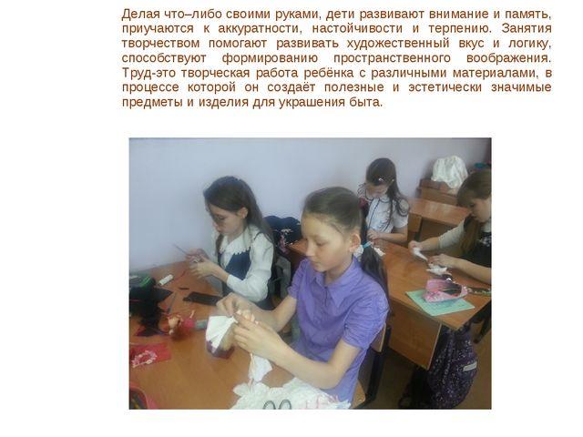 Делая что–либо своими руками, дети развивают внимание и память, приучаются к...