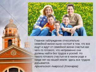 Главное заблуждение относительно семейной жизни ныне состоит в том, что все