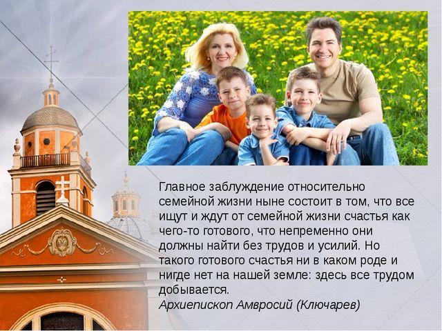 Главное заблуждение относительно семейной жизни ныне состоит в том, что все...