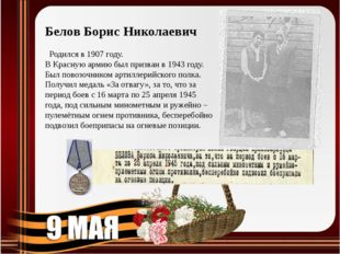 Белов Борис Николаевич  Родился в 1907 году. В Красную армию был призван в 1