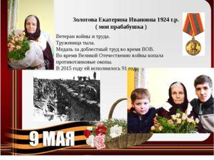 Золотова Екатерина Ивановна 1924 г.р. ( моя прабабушка ) Ветеран войны и труд