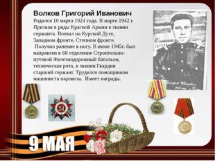 Волков Григорий Иванович Родился 10 марта 1924 года. В марте 1942 г. Призван