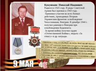 Кукушкин Николай Иванович Родился в 1925 году. В ряды Советской Армии был при