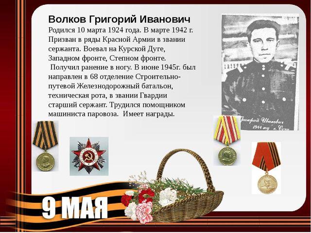 Волков Григорий Иванович Родился 10 марта 1924 года. В марте 1942 г. Призван...