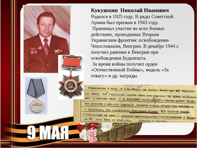 Кукушкин Николай Иванович Родился в 1925 году. В ряды Советской Армии был при...
