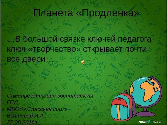 Планета «Продленка» Самопрезентация воспитателя ГПД МБОУ «Спасская сош» Бгато...