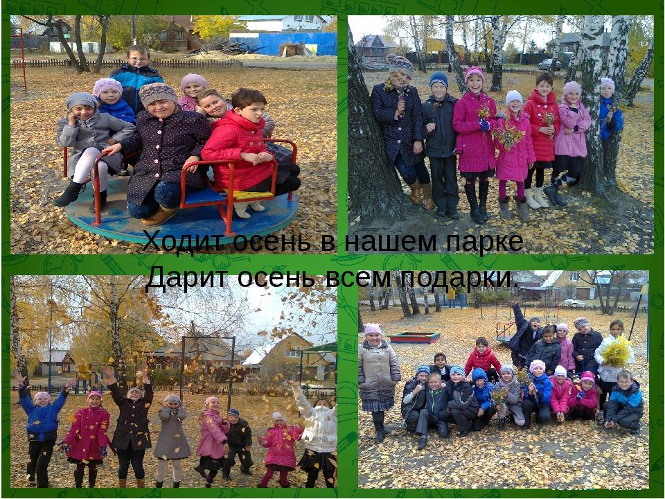 Ходит осень в нашем парке Дарит осень всем подарки.
