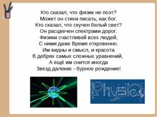 Кто сказал, что физик не поэт? Может он стихи писать, как бог. Кто сказал, чт