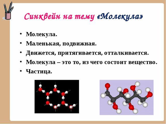 Синквейн на тему «Молекула» Молекула. Маленькая, подвижная. Движется, притяги...